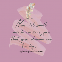 Never let small minds convince you that your dreams are too big