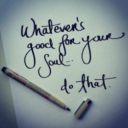 Whatever's good for your soul… do that.