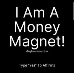 Yes. I am a money magnet