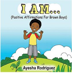 I Am…Positive Affirmations for Brown Boys by Ayesha Rodriguez