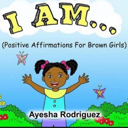 I Am…Positive Affirmations for Brown Girls by Ayesha Rodriguez