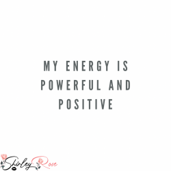 My energy is powerful and positive