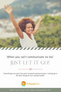 When You Can't Communicate No Mo' – Just Let it Go!